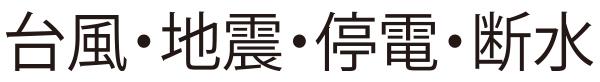 台風・地震・停電・断水